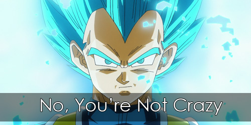 "Picture of Super Saiyan Blue Vegeta, looking pissed. Overlay text reads ""No, You're Not Crazy""."